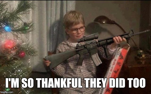Ralphie AR15 | I'M SO THANKFUL THEY DID TOO | image tagged in ralphie ar15 | made w/ Imgflip meme maker