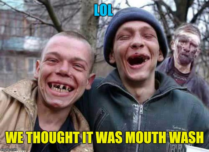 Methed Up | LOL WE THOUGHT IT WAS MOUTH WASH | image tagged in methed up | made w/ Imgflip meme maker