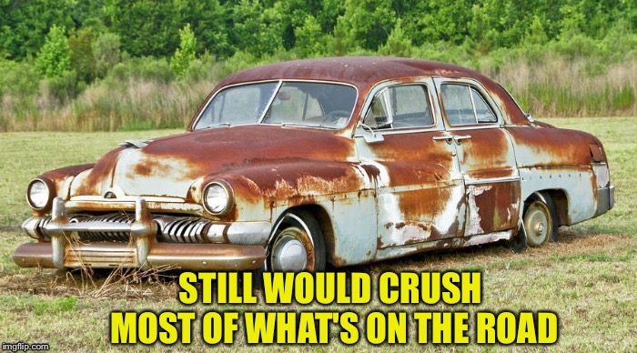 STILL WOULD CRUSH MOST OF WHAT'S ON THE ROAD | made w/ Imgflip meme maker