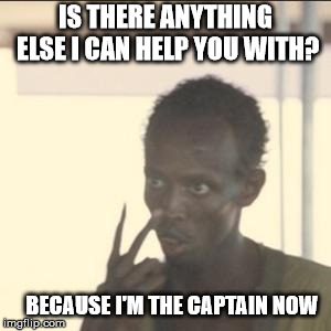 This Is Your Captain Speaking | IS THERE ANYTHING ELSE I CAN HELP YOU WITH? BECAUSE I'M THE CAPTAIN NOW | image tagged in memes,look at me,i'm the captain now,thanks captain obvious,captain obvious- you don't say | made w/ Imgflip meme maker
