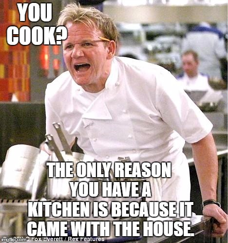 Chef Gordon Ramsay Meme | YOU COOK? THE ONLY REASON YOU HAVE A KITCHEN IS BECAUSE IT CAME WITH THE HOUSE. | image tagged in memes,chef gordon ramsay,random,kitchen,cooking | made w/ Imgflip meme maker