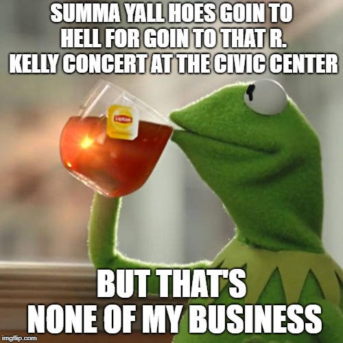 But Thats None Of My Business Meme | SUMMA YALL HOES GOIN TO HELL FOR GOIN TO THAT R. KELLY CONCERT AT THE CIVIC CENTER BUT THAT'S NONE OF MY BUSINESS | image tagged in memes,but thats none of my business,kermit the frog | made w/ Imgflip meme maker