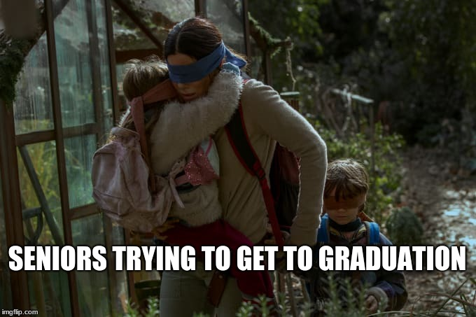 Graduation | SENIORS TRYING TO GET TO GRADUATION | image tagged in high school,bird box,graduation | made w/ Imgflip meme maker