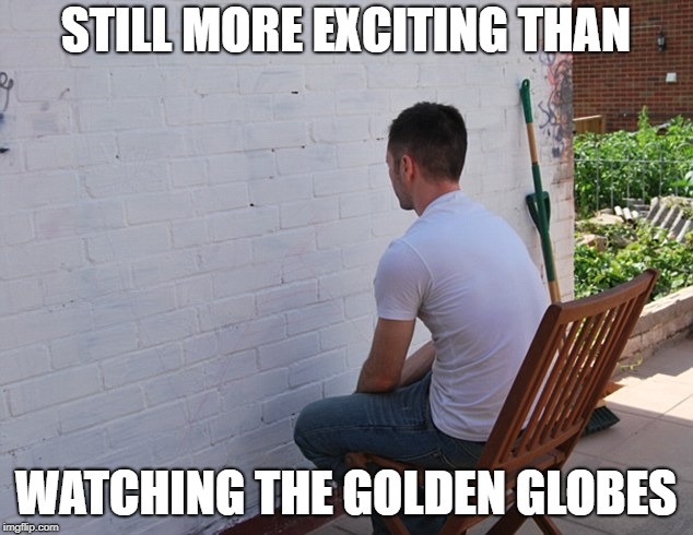 still more exciting than | STILL MORE EXCITING THAN WATCHING THE GOLDEN GLOBES | image tagged in still more exciting than | made w/ Imgflip meme maker