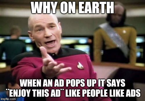 Picard Wtf Meme | WHY ON EARTH WHEN AN AD POPS UP IT SAYS ¨ENJOY THIS AD¨ LIKE PEOPLE LIKE ADS | image tagged in memes,picard wtf | made w/ Imgflip meme maker