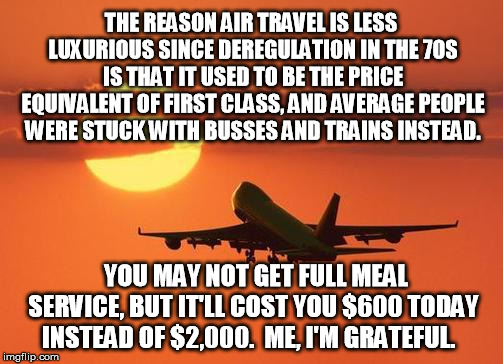 airplanelove | THE REASON AIR TRAVEL IS LESS LUXURIOUS SINCE DEREGULATION IN THE 70S IS THAT IT USED TO BE THE PRICE EQUIVALENT OF FIRST CLASS, AND AVERAGE | image tagged in airplanelove | made w/ Imgflip meme maker