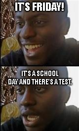 IT'S FRIDAY! IT'S A SCHOOL DAY AND THERE'S A TEST. | image tagged in black guy happy sad,u_MaxJaxWebOnReddit | made w/ Imgflip meme maker