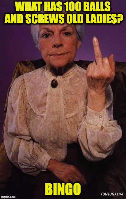 middle finger grandma | WHAT HAS 100 BALLS AND SCREWS OLD LADIES? BINGO | image tagged in middle finger grandma,bingo,middle finger | made w/ Imgflip meme maker