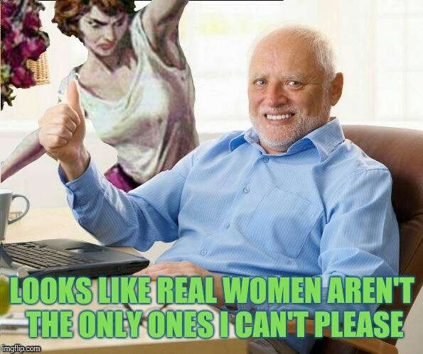 LOOKS LIKE REAL WOMEN AREN'T THE ONLY ONES I CAN'T PLEASE | image tagged in memes,hide the pain harold,angry woman | made w/ Imgflip meme maker
