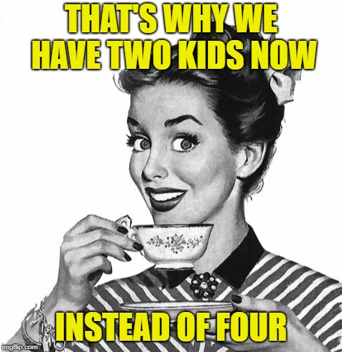 Vintage coffee | THAT'S WHY WE HAVE TWO KIDS NOW INSTEAD OF FOUR | image tagged in vintage coffee | made w/ Imgflip meme maker