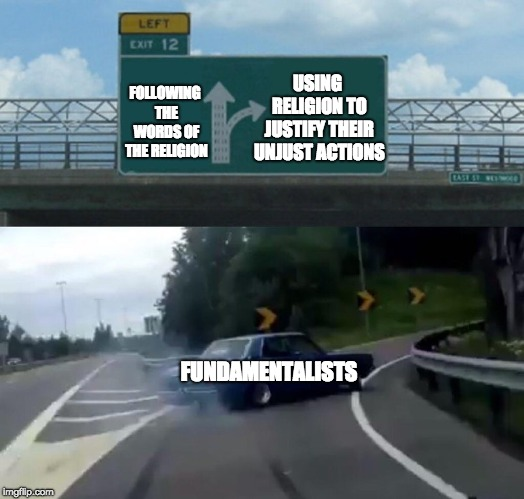 Left Exit 12 Off Ramp Meme | FOLLOWING THE WORDS OF THE RELIGION USING RELIGION TO JUSTIFY THEIR UNJUST ACTIONS FUNDAMENTALISTS | image tagged in memes,left exit 12 off ramp | made w/ Imgflip meme maker