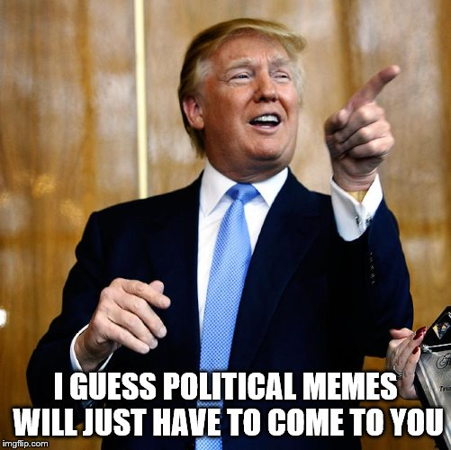 Donal Trump Birthday | I GUESS POLITICAL MEMES WILL JUST HAVE TO COME TO YOU | image tagged in donal trump birthday | made w/ Imgflip meme maker