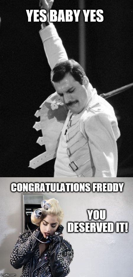 YES BABY YES CONGRATULATIONS FREDDY YOU DESERVED IT! | image tagged in freddie mercury,lady gaga telephone | made w/ Imgflip meme maker