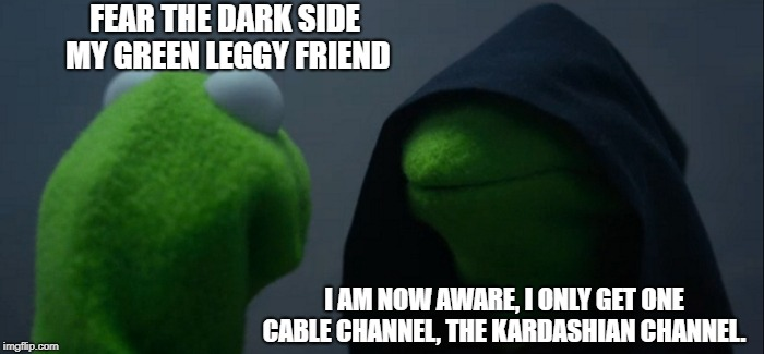 The dark side finds the truth |  FEAR THE DARK SIDE MY GREEN LEGGY FRIEND; I AM NOW AWARE, I ONLY GET ONE CABLE CHANNEL, THE KARDASHIAN CHANNEL. | image tagged in memes,evil kermit,funny,kardashians | made w/ Imgflip meme maker