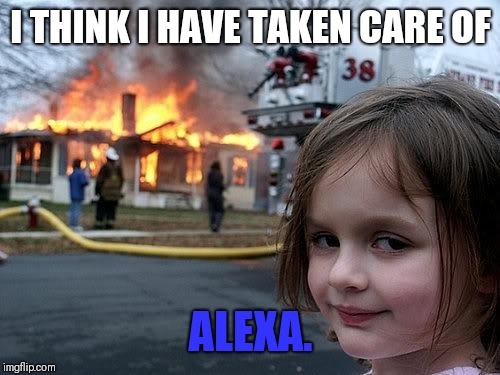 fire girl | I THINK I HAVE TAKEN CARE OF ALEXA. | image tagged in fire girl | made w/ Imgflip meme maker