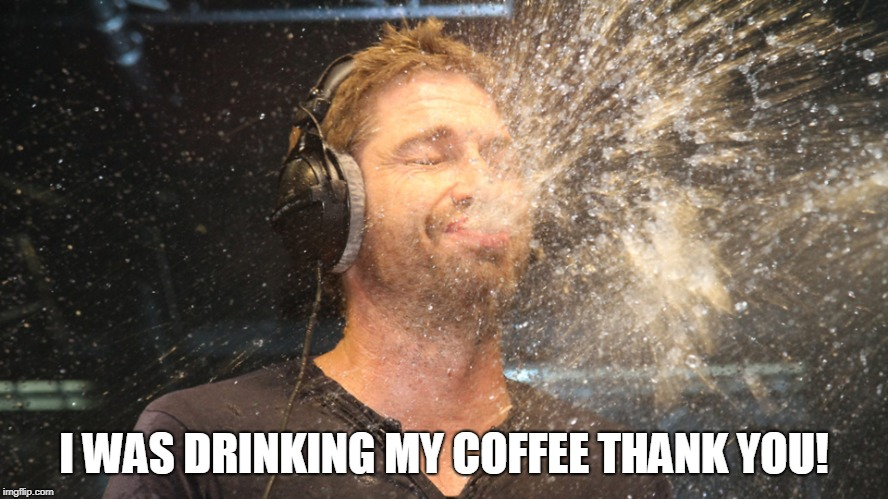 laugh spit | I WAS DRINKING MY COFFEE THANK YOU! | image tagged in laugh spit | made w/ Imgflip meme maker