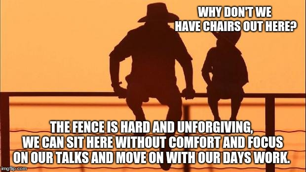 Cowboy wisdom, nothing good is easy | WHY DON'T WE HAVE CHAIRS OUT HERE? THE FENCE IS HARD AND UNFORGIVING, WE CAN SIT HERE WITHOUT COMFORT AND FOCUS ON OUR TALKS AND MOVE ON WIT | image tagged in cowboy father and son,cowboy wisdom,hard work easy life | made w/ Imgflip meme maker