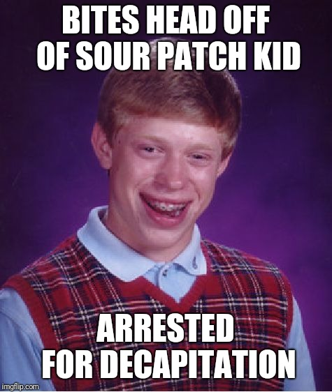 Bad Luck Brian Meme | BITES HEAD OFF OF SOUR PATCH KID ARRESTED FOR DECAPITATION | image tagged in memes,bad luck brian | made w/ Imgflip meme maker