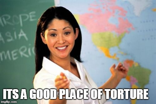 Unhelpful High School Teacher Meme | ITS A GOOD PLACE OF TORTURE | image tagged in memes,unhelpful high school teacher | made w/ Imgflip meme maker