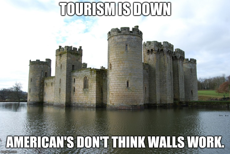 Its funny cuz its true | TOURISM IS DOWN AMERICAN'S DON'T THINK WALLS WORK. | image tagged in castle,build the wall,keep castles safe,tourism | made w/ Imgflip meme maker