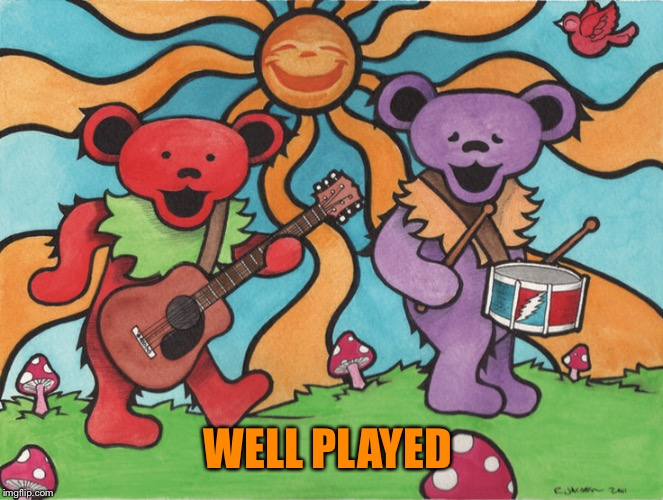 Grateful Dead Bears Play Music | WELL PLAYED | image tagged in grateful dead bears play music | made w/ Imgflip meme maker