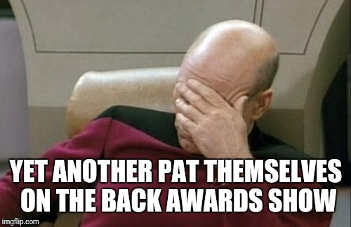 Captain Picard Facepalm Meme | YET ANOTHER PAT THEMSELVES ON THE BACK AWARDS SHOW | image tagged in memes,captain picard facepalm | made w/ Imgflip meme maker