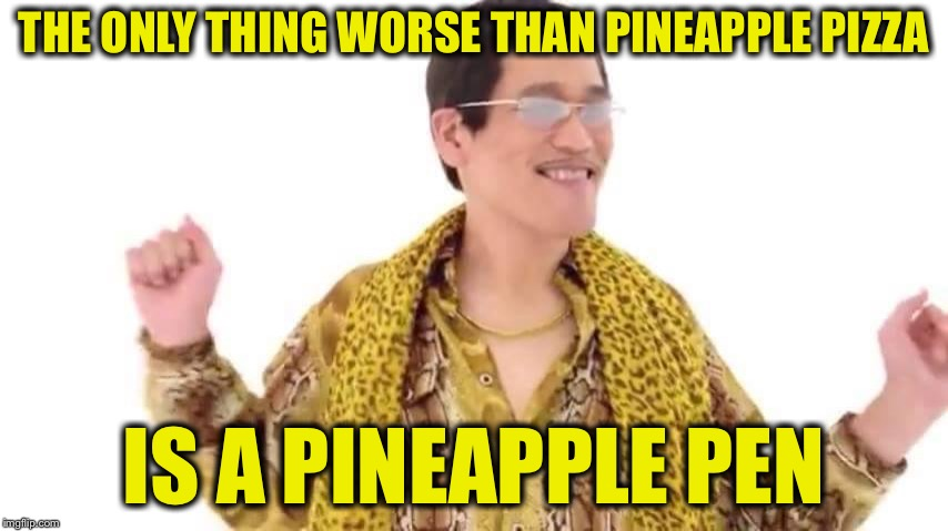 PPAP Guy | THE ONLY THING WORSE THAN PINEAPPLE PIZZA IS A PINEAPPLE PEN | image tagged in ppap guy,memes,funny,pineapple pizza | made w/ Imgflip meme maker