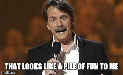 Jeff Foxworthy you might be a redneck | THAT LOOKS LIKE A PILE OF FUN TO ME | image tagged in jeff foxworthy you might be a redneck | made w/ Imgflip meme maker
