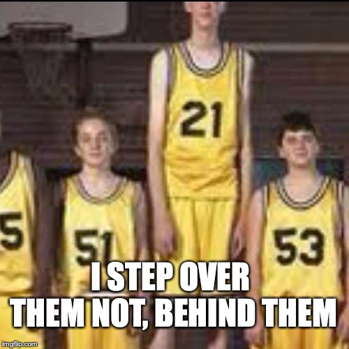 Abnormally tall basketball player | I STEP OVER THEM NOT, BEHIND THEM | image tagged in abnormally tall basketball player | made w/ Imgflip meme maker