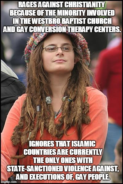 College Liberal |  RAGES AGAINST CHRISTIANITY BECAUSE OF THE MINORITY INVOLVED IN THE WESTBRO BAPTIST CHURCH AND GAY CONVERSION THERAPY CENTERS. IGNORES THAT ISLAMIC COUNTRIES ARE CURRENTLY THE ONLY ONES WITH STATE-SANCTIONED VIOLENCE AGAINST, AND EXECUTIONS OF, GAY PEOPLE. | image tagged in memes,college liberal,christianity,islam,double standards,gay rights | made w/ Imgflip meme maker
