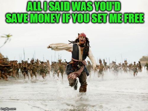 Jack Sparrow Being Chased Meme | ALL I SAID WAS YOU'D SAVE MONEY IF YOU SET ME FREE | image tagged in memes,jack sparrow being chased | made w/ Imgflip meme maker