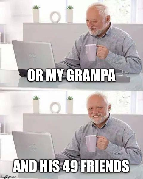 Hide the Pain Harold Meme | OR MY GRAMPA AND HIS 49 FRIENDS | image tagged in memes,hide the pain harold | made w/ Imgflip meme maker