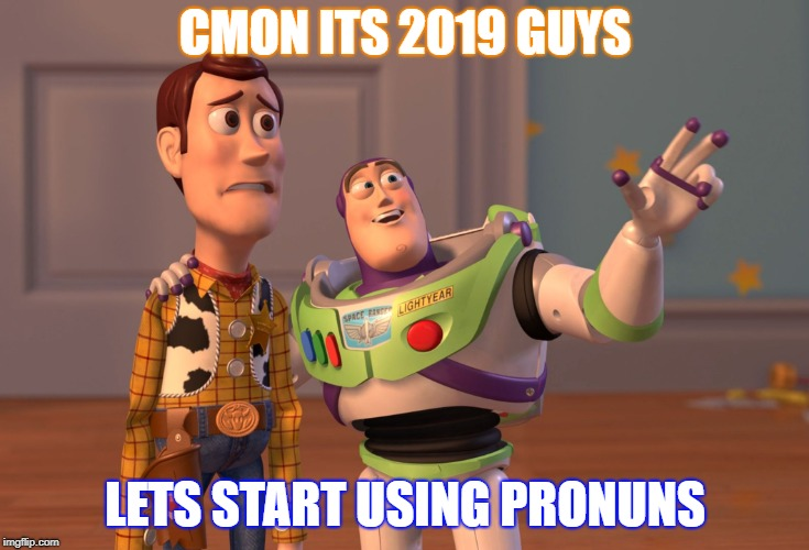 Do you see it | CMON ITS 2019 GUYS LETS START USING PRONUNS | image tagged in memes,x x everywhere | made w/ Imgflip meme maker