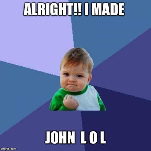 Success Kid Meme | ALRIGHT!! I MADE JOHN  L O L | image tagged in memes,success kid | made w/ Imgflip meme maker