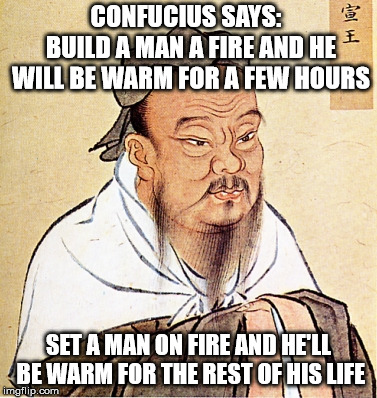 Confucius Says | CONFUCIUS SAYS:  BUILD A MAN A FIRE AND HE WILL BE WARM FOR A FEW HOURS SET A MAN ON FIRE AND HE'LL BE WARM FOR THE REST OF HIS LIFE | image tagged in confucius says | made w/ Imgflip meme maker