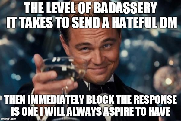 Leonardo Dicaprio Cheers Meme | THE LEVEL OF BADASSERY IT TAKES TO SEND A HATEFUL DM THEN IMMEDIATELY BLOCK THE RESPONSE IS ONE I WILL ALWAYS ASPIRE TO HAVE | image tagged in memes,leonardo dicaprio cheers | made w/ Imgflip meme maker