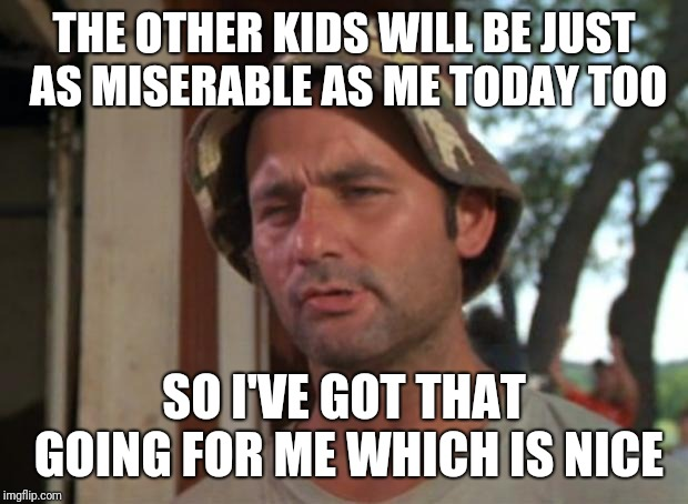 So I Got That Goin For Me Which Is Nice Meme | THE OTHER KIDS WILL BE JUST AS MISERABLE AS ME TODAY TOO SO I'VE GOT THAT GOING FOR ME WHICH IS NICE | image tagged in memes,so i got that goin for me which is nice,AdviceAnimals | made w/ Imgflip meme maker