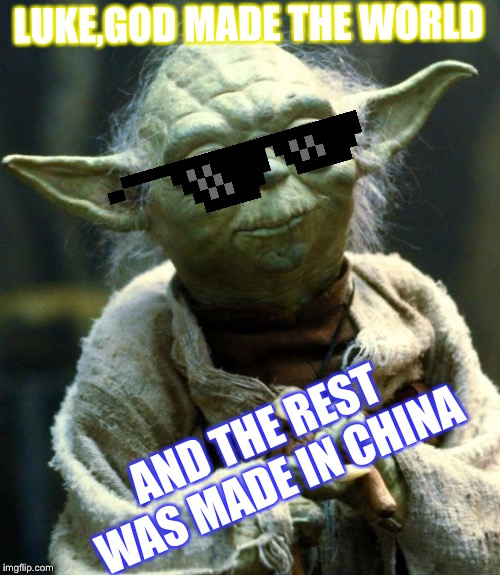 Star Wars Yoda Meme | LUKE,GOD MADE THE WORLD AND THE REST WAS MADE IN CHINA | image tagged in memes,star wars yoda | made w/ Imgflip meme maker
