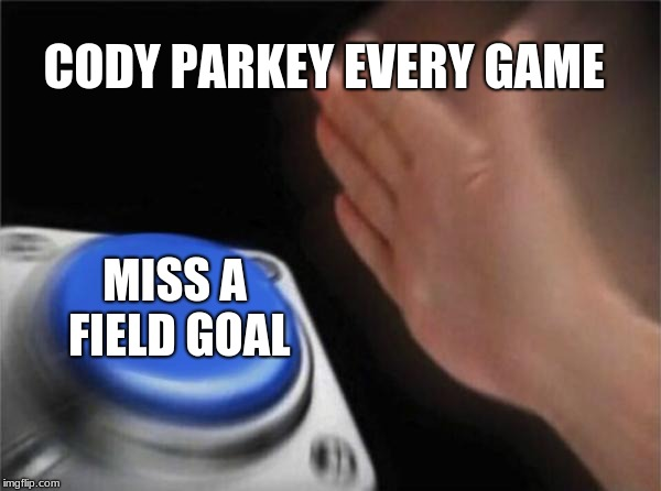Blank Nut Button Meme | CODY PARKEY EVERY GAME MISS A FIELD GOAL | image tagged in memes,blank nut button | made w/ Imgflip meme maker