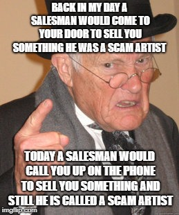 The Door to Door salesman and the Phone to Phone salesman | BACK IN MY DAY A SALESMAN WOULD COME TO YOUR DOOR TO SELL YOU SOMETHING HE WAS A SCAM ARTIST TODAY A SALESMAN WOULD CALL YOU UP ON THE PHONE | image tagged in memes,back in my day,salesman,scammers,fact | made w/ Imgflip meme maker