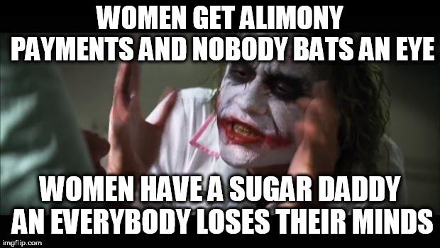 The only difference being is whether or not you are forced into it? | WOMEN GET ALIMONY PAYMENTS AND NOBODY BATS AN EYE WOMEN HAVE A SUGAR DADDY AN EVERYBODY LOSES THEIR MINDS | image tagged in memes,and everybody loses their minds,divorce,ex wife | made w/ Imgflip meme maker