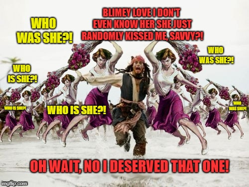When all of Jack's flings find out about his other flings...(Thanks to 44colt for the template!) | BLIMEY LOVE I DON'T EVEN KNOW HER SHE JUST RANDOMLY KISSED ME, SAVVY?! OH WAIT, NO I DESERVED THAT ONE! WHO WAS SHE?! WHO IS SHE?! WHO WAS S | image tagged in jack sparrow beaten with roses,who is she,jack sparrow | made w/ Imgflip meme maker