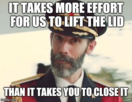 Captain Obvious | IT TAKES MORE EFFORT FOR US TO LIFT THE LID THAN IT TAKES YOU TO CLOSE IT | image tagged in captain obvious | made w/ Imgflip meme maker