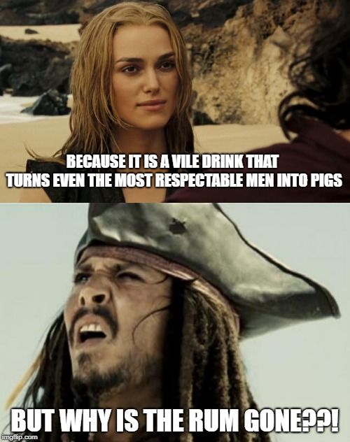 BECAUSE IT IS A VILE DRINK THAT TURNS EVEN THE MOST RESPECTABLE MEN INTO PIGS BUT WHY IS THE RUM GONE??! | image tagged in confused dafuq jack sparrow what | made w/ Imgflip meme maker