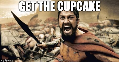 Sparta Leonidas Meme | GET THE CUPCAKE | image tagged in memes,sparta leonidas | made w/ Imgflip meme maker