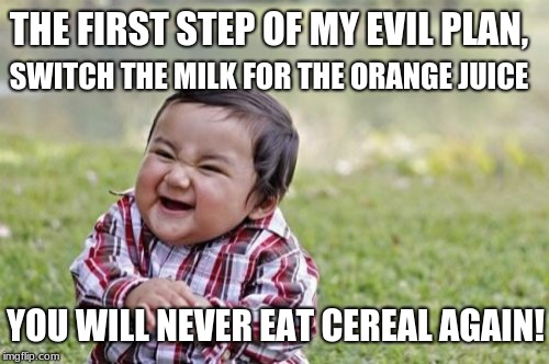 Evil Toddler Meme | THE FIRST STEP OF MY EVIL PLAN, SWITCH THE MILK FOR THE ORANGE JUICE YOU WILL NEVER EAT CEREAL AGAIN! | image tagged in memes,evil toddler | made w/ Imgflip meme maker