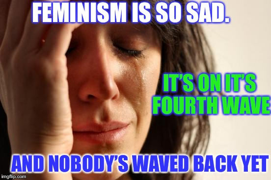 First World Problems Meme | FEMINISM IS SO SAD. IT'S ON IT'S FOURTH WAVE AND NOBODY'S WAVED BACK YET | image tagged in memes,first world problems | made w/ Imgflip meme maker