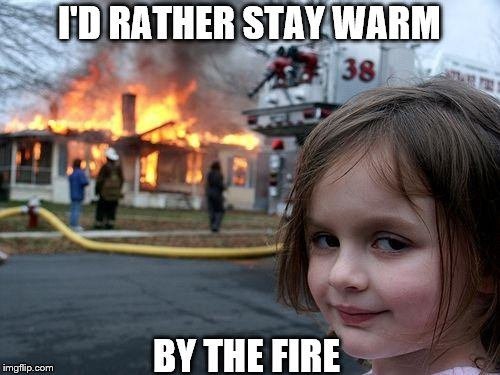 Disaster Girl Meme | I'D RATHER STAY WARM BY THE FIRE | image tagged in memes,disaster girl | made w/ Imgflip meme maker
