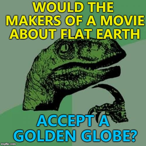 Here's my annual Golden Globes meme... :) | WOULD THE MAKERS OF A MOVIE ABOUT FLAT EARTH ACCEPT A GOLDEN GLOBE? | image tagged in memes,philosoraptor,golden globes,flat earth | made w/ Imgflip meme maker