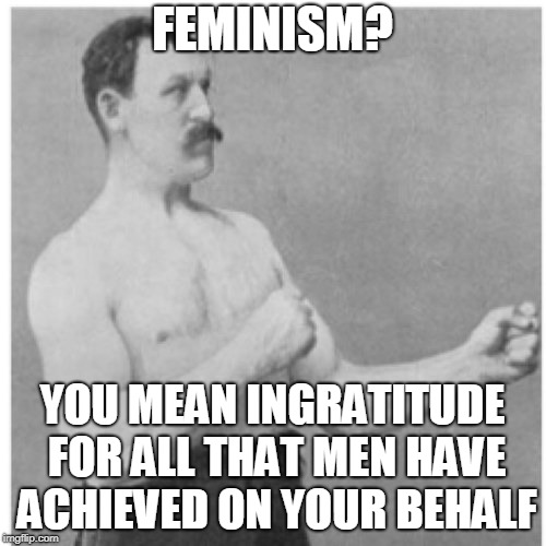 Overly Manly Man Meme | FEMINISM? YOU MEAN INGRATITUDE FOR ALL THAT MEN HAVE ACHIEVED ON YOUR BEHALF | image tagged in memes,overly manly man | made w/ Imgflip meme maker